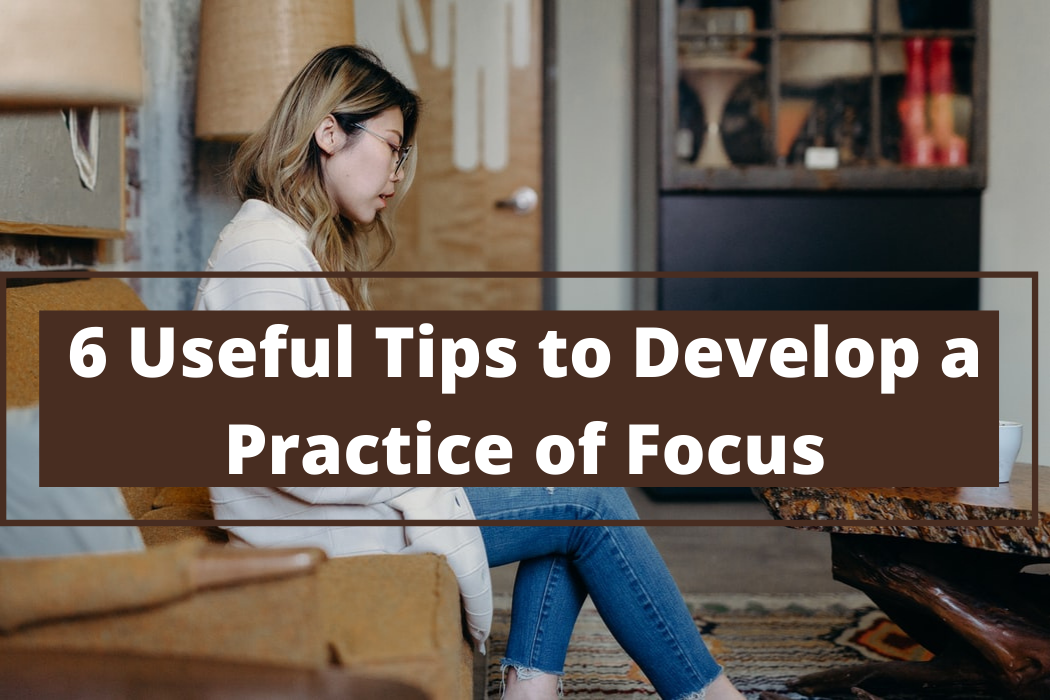 6 Useful Tips to Develop a Practice ofFocus
