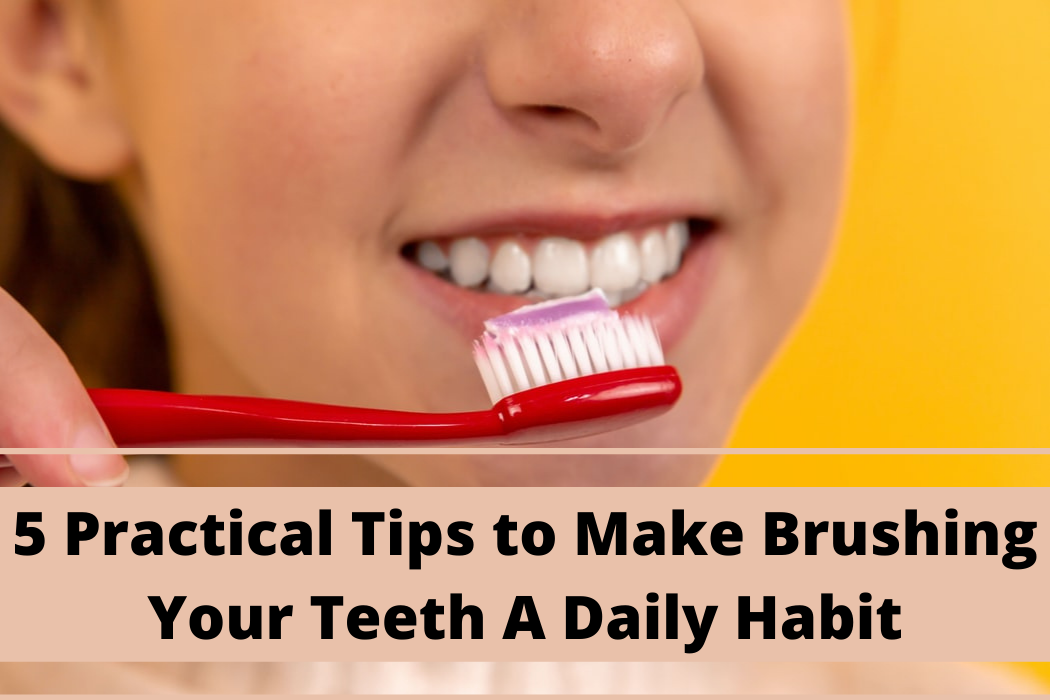 5 Practical Tips to Make Brushing Your Teeth A DailyHabit