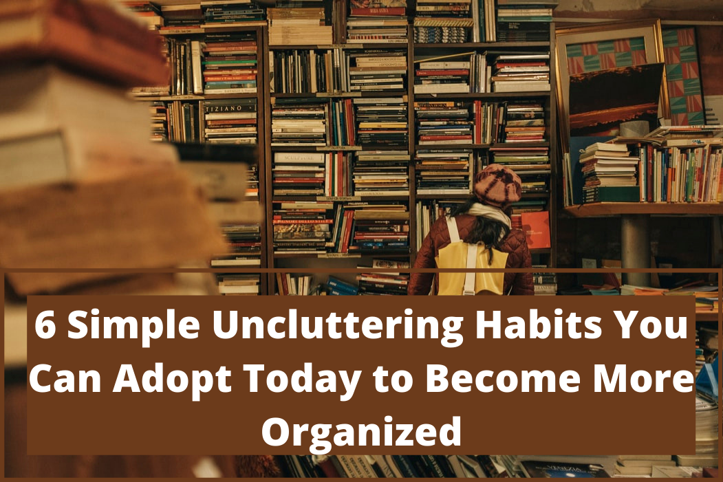 6 Simple Uncluttering Habits You Can Adopt Today to Become More Organized