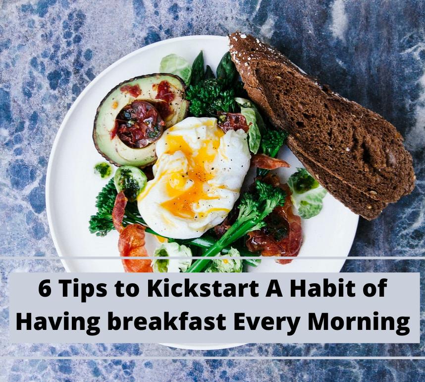 6 Tips to Kickstart A Habit of Having breakfast EveryMorning