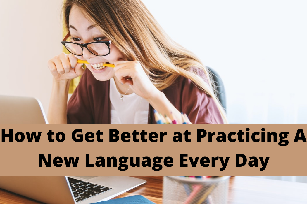 6 Ways to Get Better at Practicing A New Language EveryDay