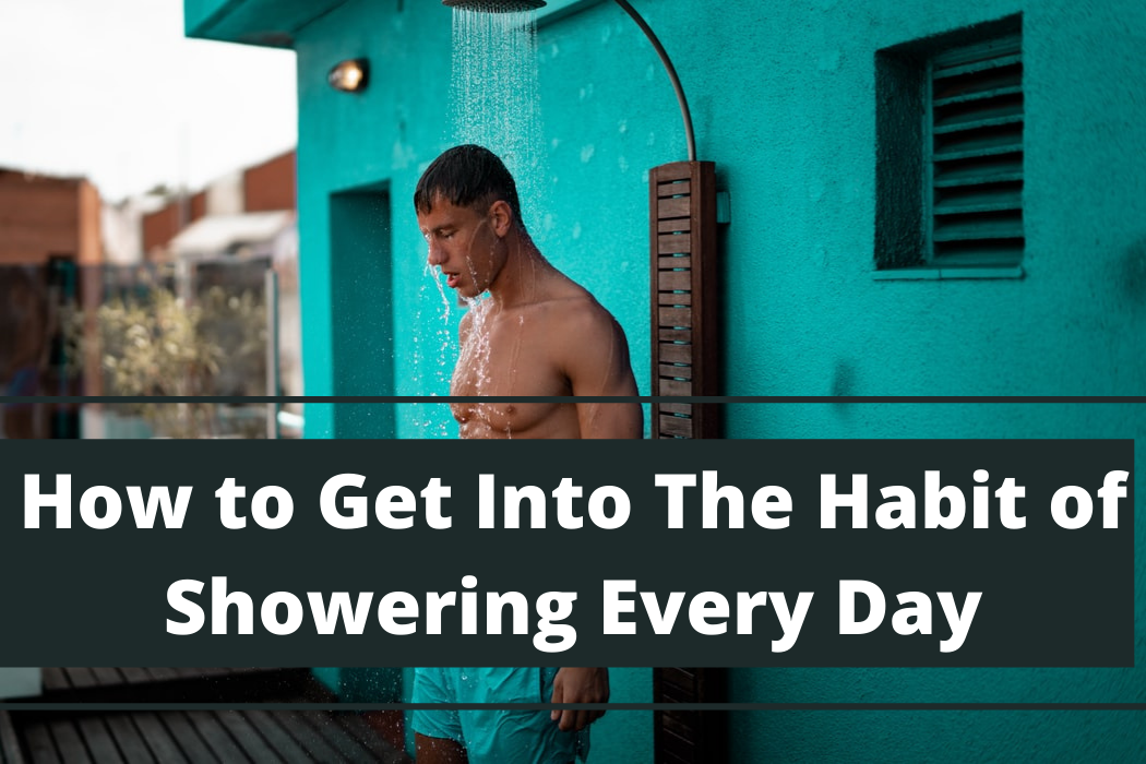 How to Get Into The Habit of Showering EveryDay