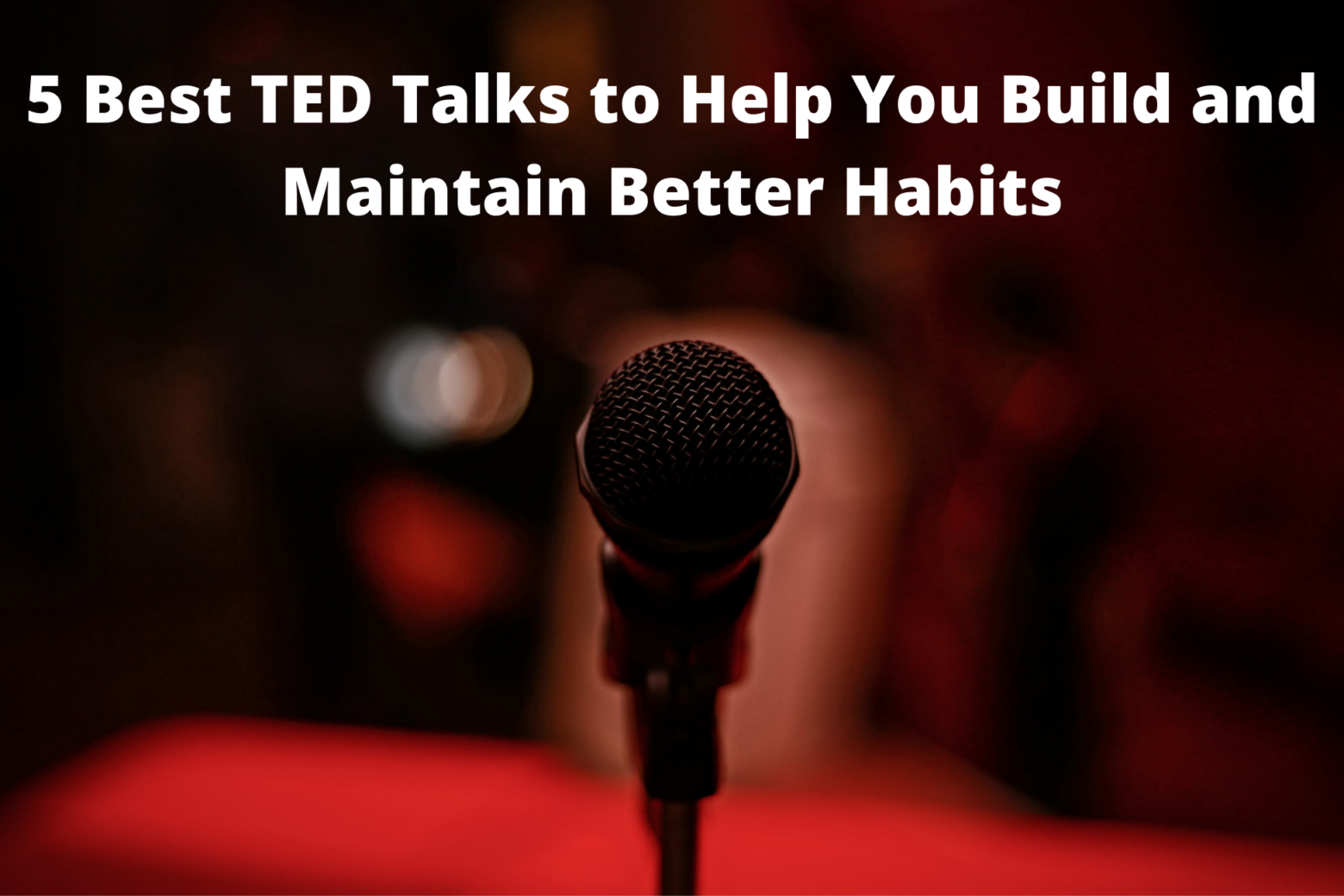 5 Best TED Talks to Help You Build and Maintain BetterHabits