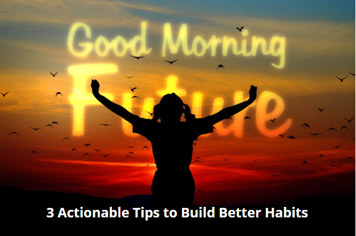 3 Actionable Tips to Build Better Habits